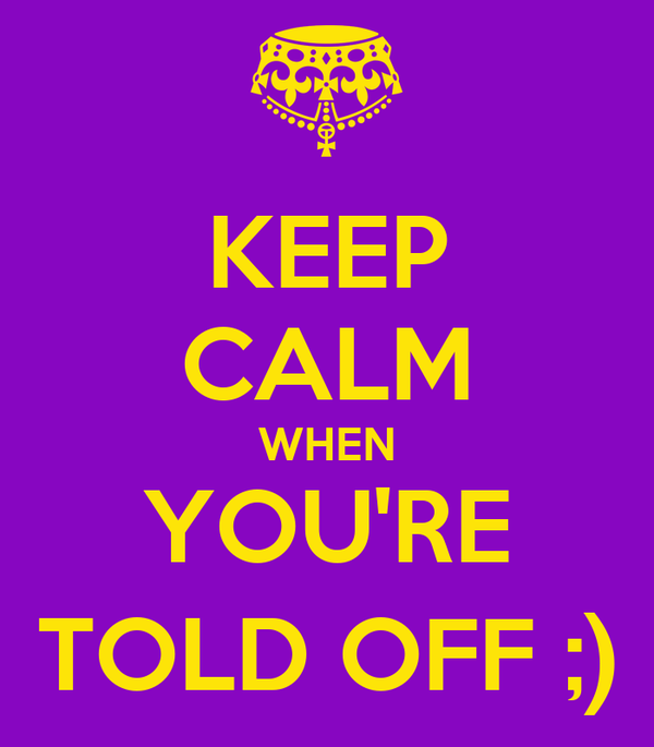 KEEP CALM WHEN YOU'RE TOLD OFF ;)