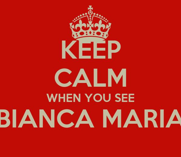 KEEP CALM WHEN YOU SEE BIANCA MARIA