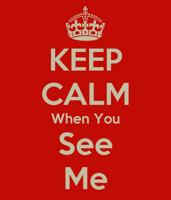 KEEP CALM When You See Me