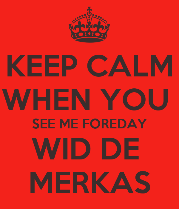 KEEP CALM WHEN YOU  SEE ME FOREDAY WID DE  MERKAS