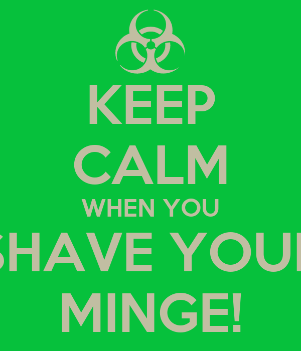 KEEP CALM WHEN YOU SHAVE YOUR MINGE!