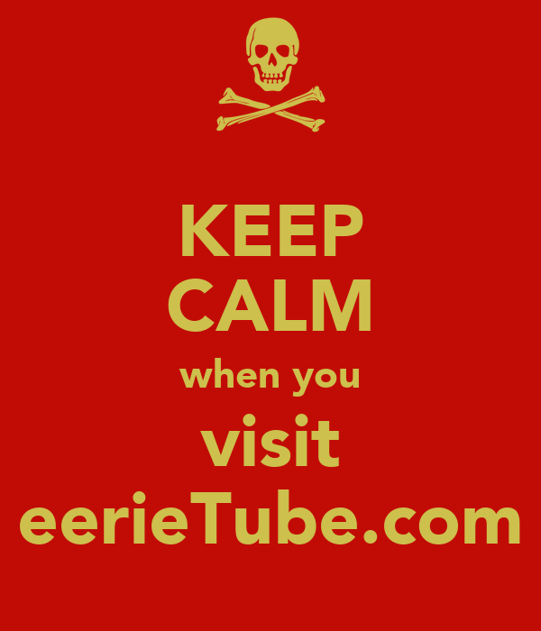 KEEP CALM when you visit eerieTube.com