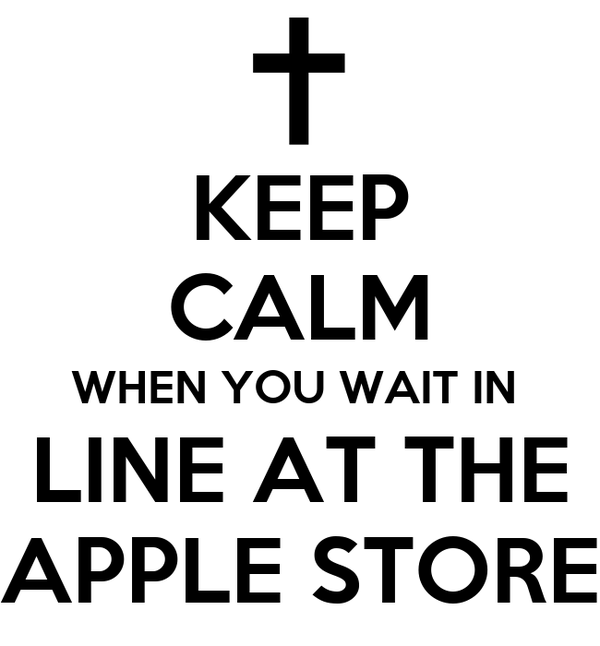 KEEP CALM WHEN YOU WAIT IN  LINE AT THE APPLE STORE