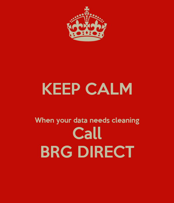 KEEP CALM  When your data needs cleaning Call BRG DIRECT