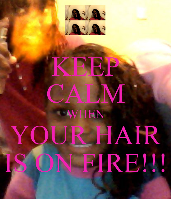 KEEP CALM WHEN YOUR HAIR IS ON FIRE!!!