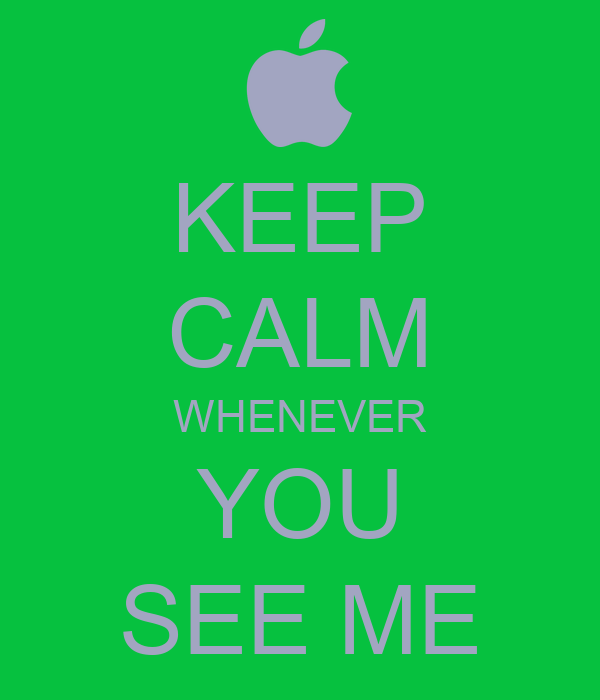 KEEP CALM WHENEVER YOU SEE ME