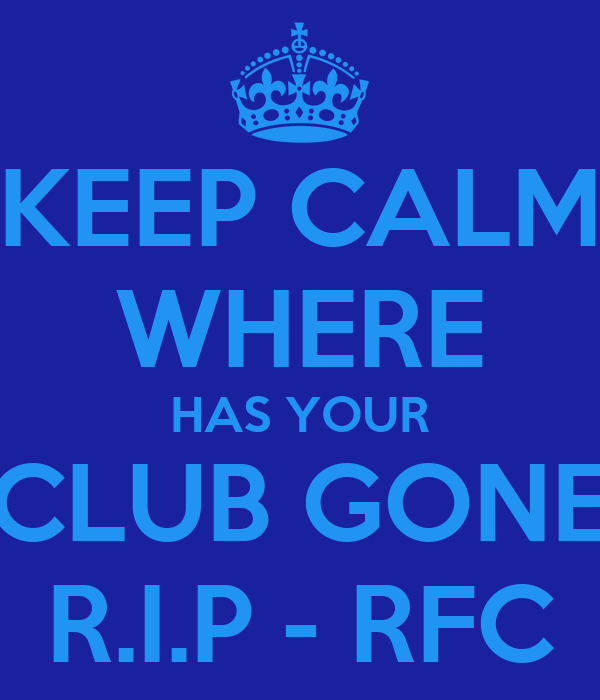 KEEP CALM WHERE HAS YOUR CLUB GONE R.I.P - RFC
