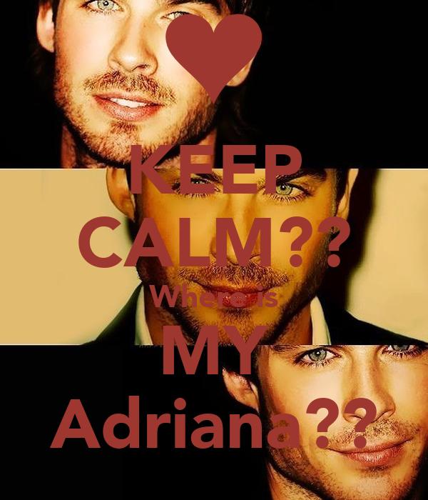 KEEP CALM?? Where is MY Adriana??