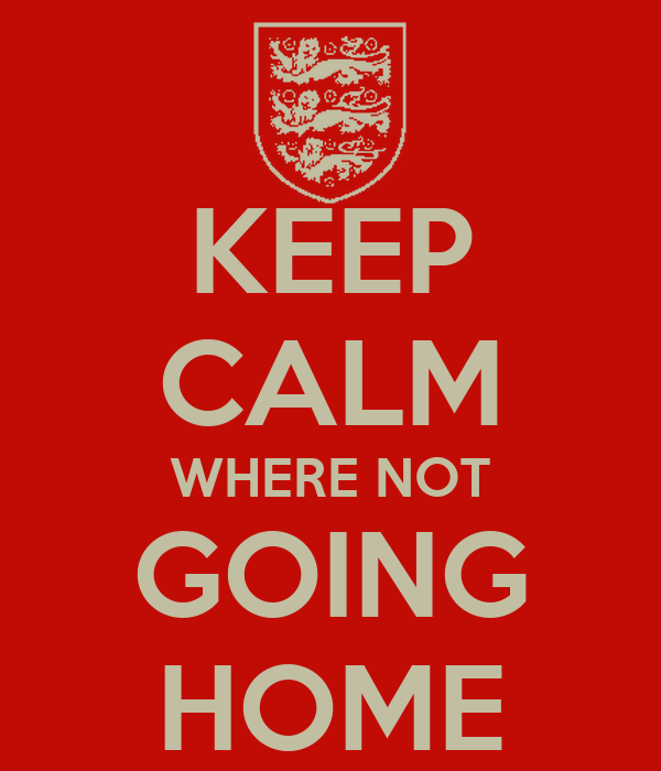 KEEP CALM WHERE NOT GOING HOME