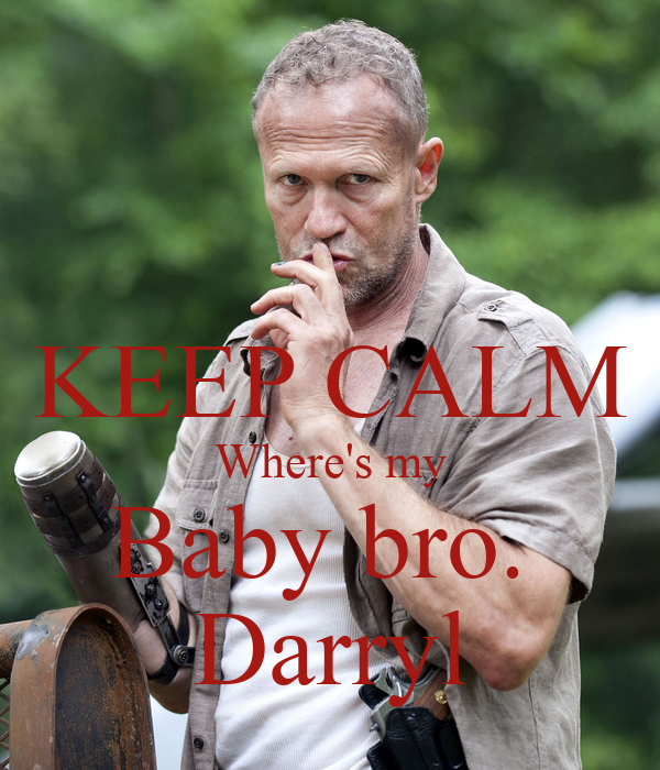 KEEP CALM Where's my Baby bro.  Darryl