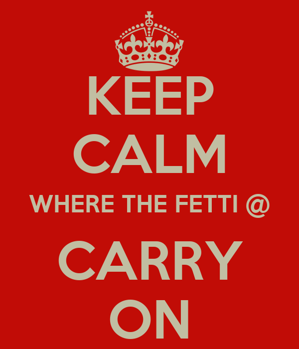 KEEP CALM WHERE THE FETTI @ CARRY ON