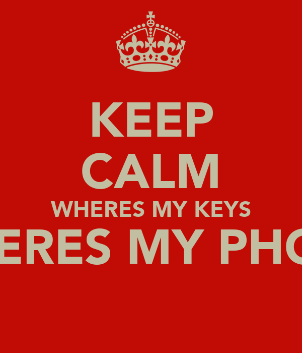 KEEP CALM WHERES MY KEYS WHERES MY PHONE