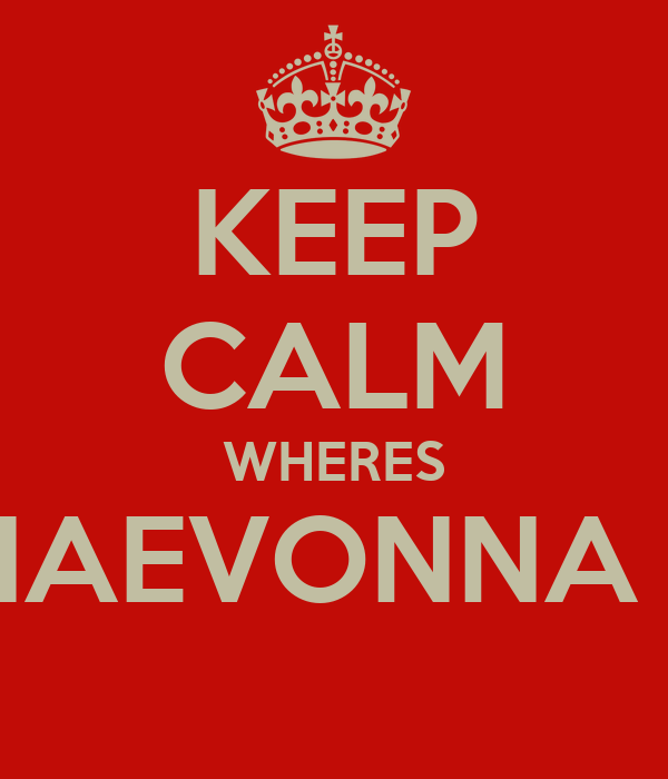 KEEP CALM WHERES NAEVONNA ?