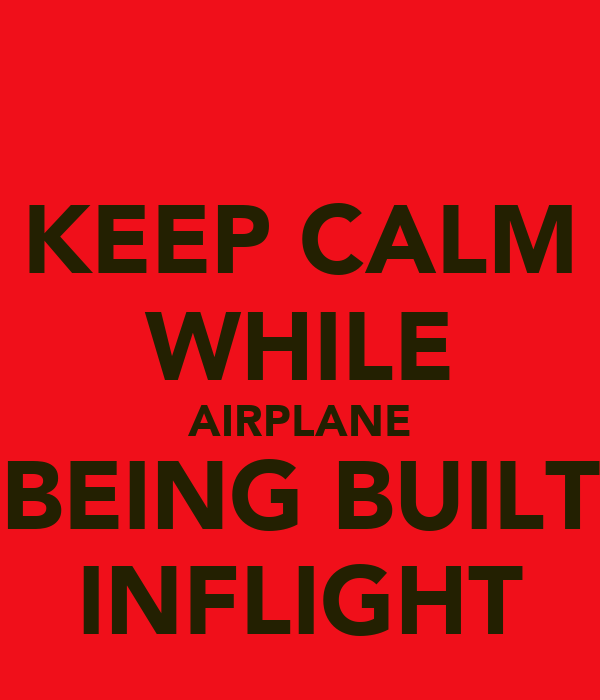 KEEP CALM WHILE AIRPLANE BEING BUILT INFLIGHT