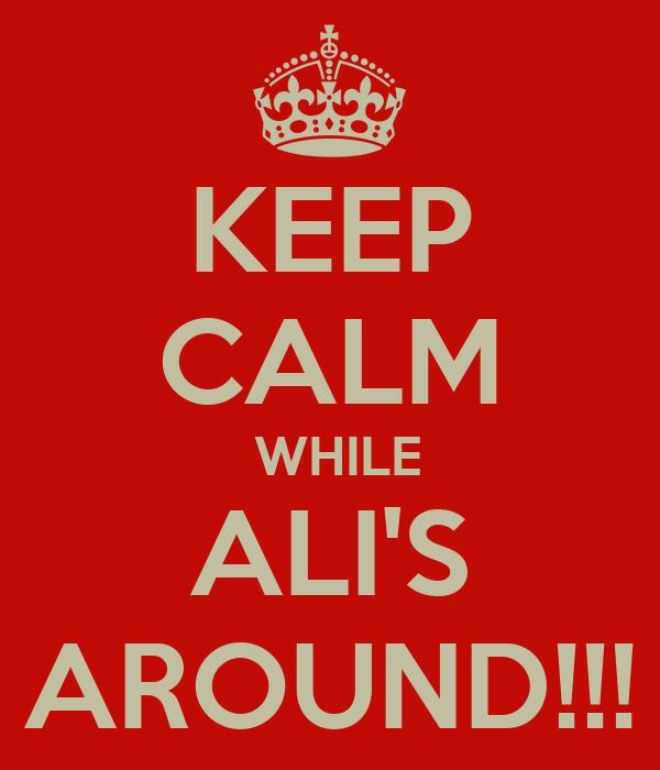 KEEP CALM  WHILE ALI'S AROUND!!!