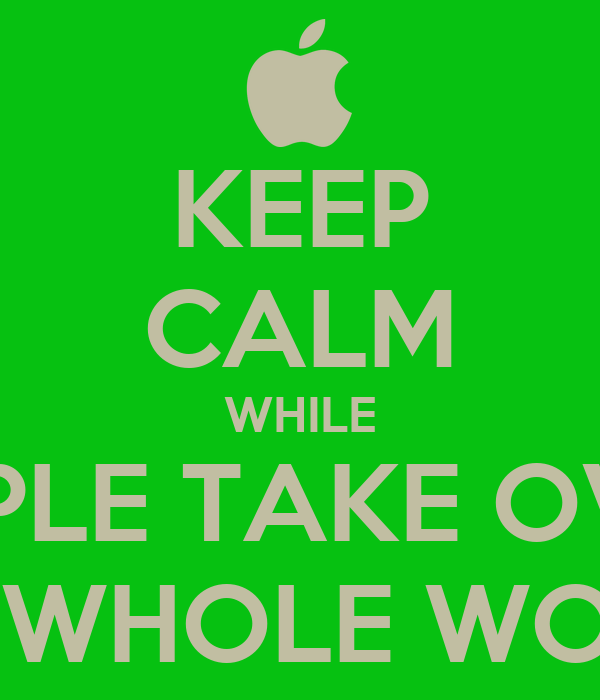 KEEP CALM WHILE APPLE TAKE OVER THE WHOLE WORLD