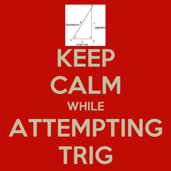 KEEP CALM WHILE ATTEMPTING TRIG