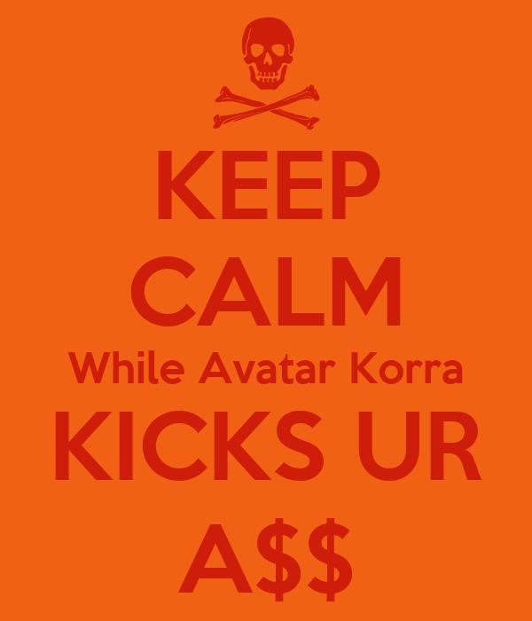 KEEP CALM While Avatar Korra KICKS UR A$$