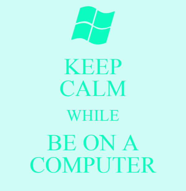KEEP CALM WHILE BE ON A COMPUTER