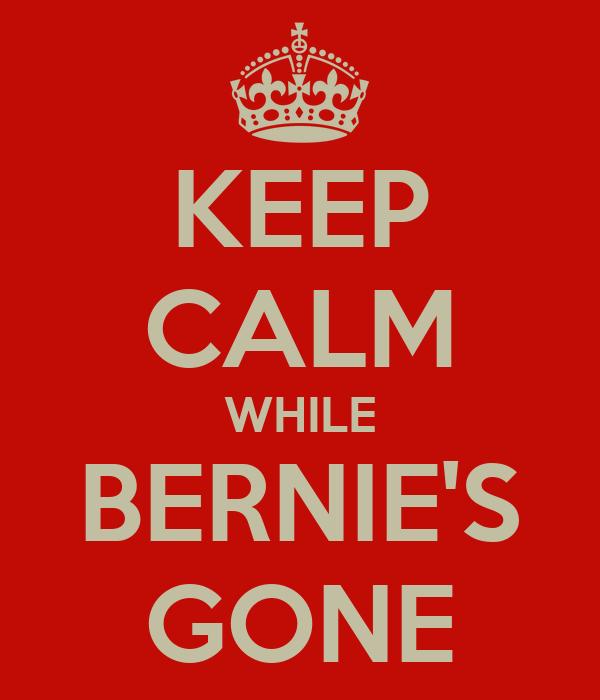 KEEP CALM WHILE BERNIE'S GONE