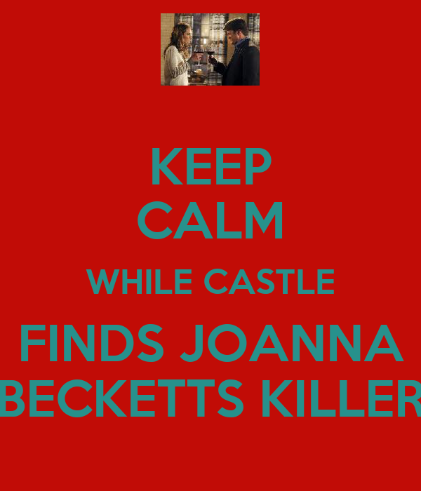 KEEP CALM WHILE CASTLE FINDS JOANNA BECKETTS KILLER