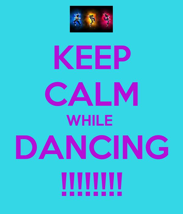 KEEP CALM WHILE  DANCING !!!!!!!!
