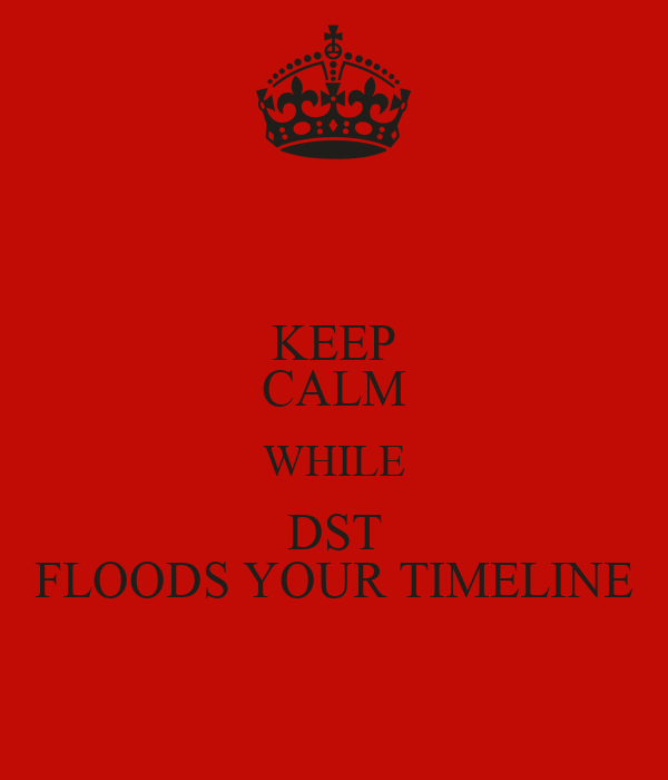 KEEP CALM WHILE DST FLOODS YOUR TIMELINE