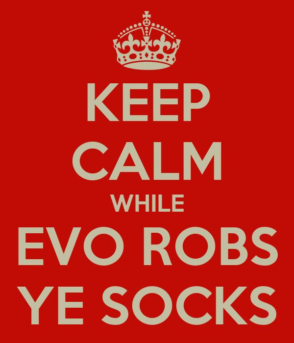 KEEP CALM WHILE EVO ROBS YE SOCKS