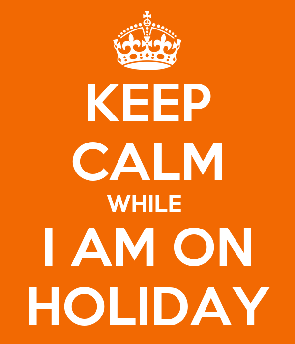 KEEP CALM WHILE  I AM ON HOLIDAY