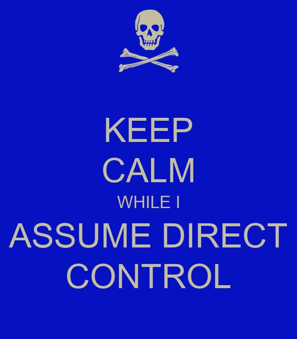 KEEP CALM WHILE I ASSUME DIRECT CONTROL