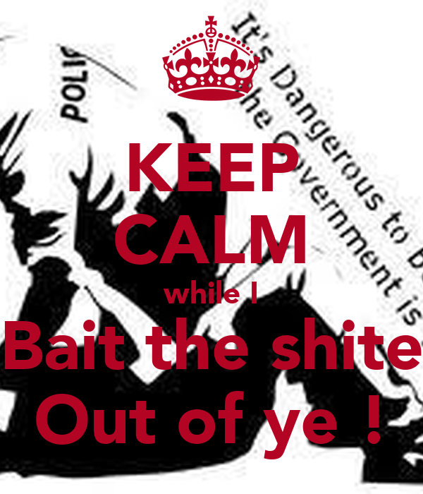 KEEP CALM while I Bait the shite Out of ye !
