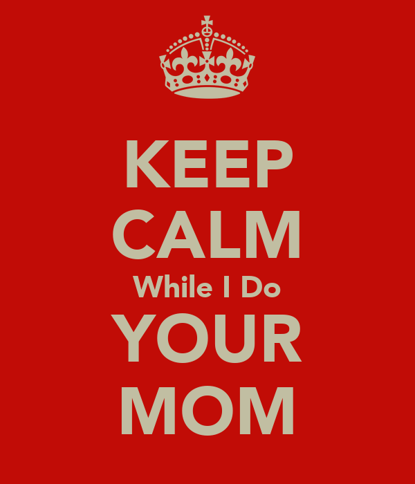 KEEP CALM While I Do YOUR MOM