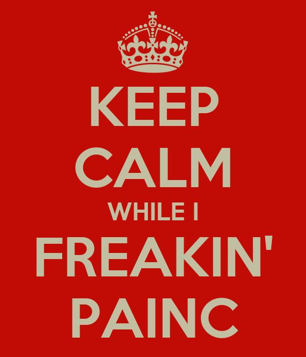 KEEP CALM WHILE I FREAKIN' PAINC