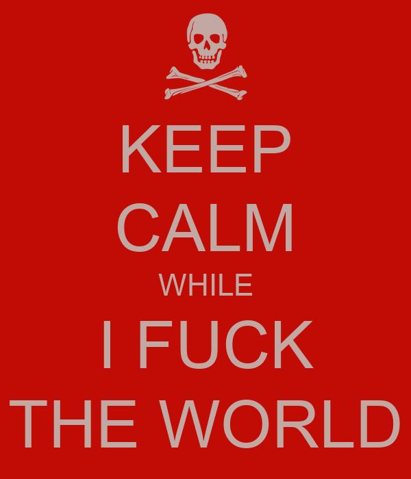 KEEP CALM WHILE I FUCK THE WORLD