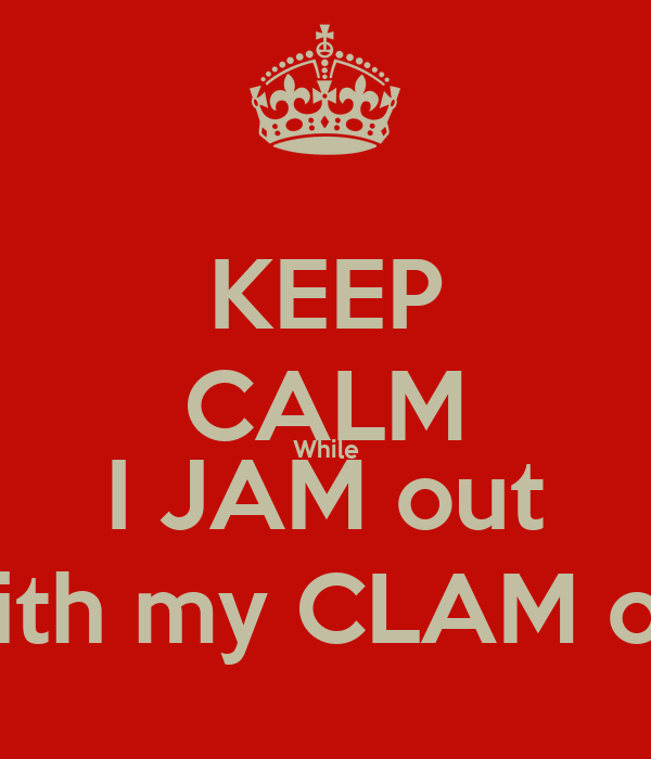 KEEP CALM While I JAM out With my CLAM out