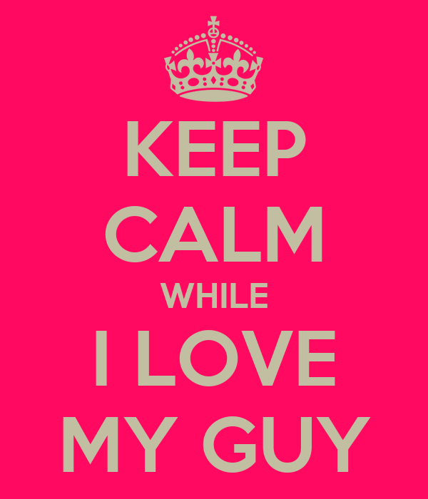 KEEP CALM WHILE I LOVE MY GUY
