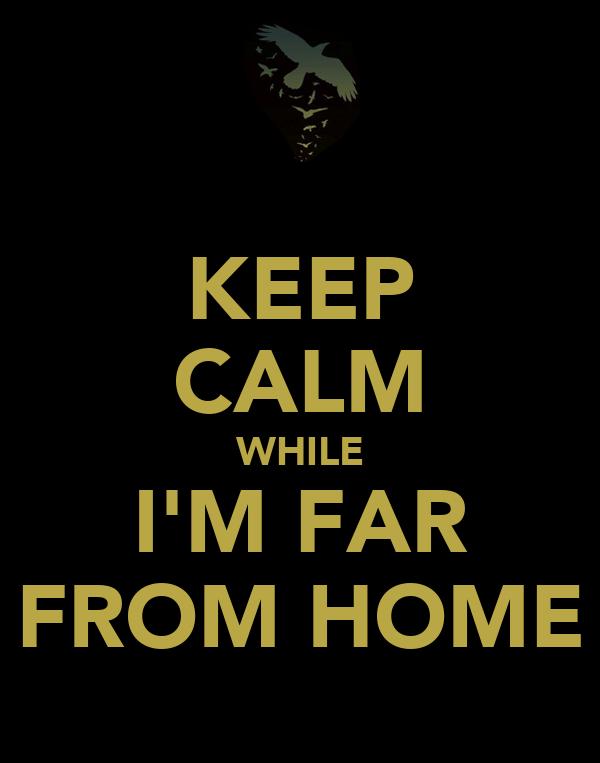 KEEP CALM WHILE I'M FAR FROM HOME