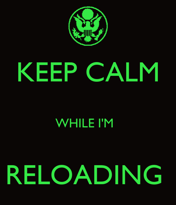 KEEP CALM   WHILE I'M    RELOADING