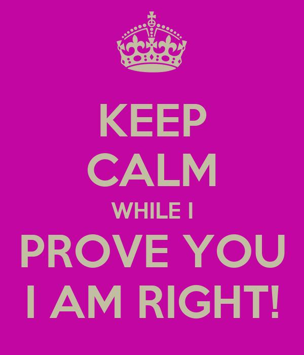 KEEP CALM WHILE I PROVE YOU I AM RIGHT!