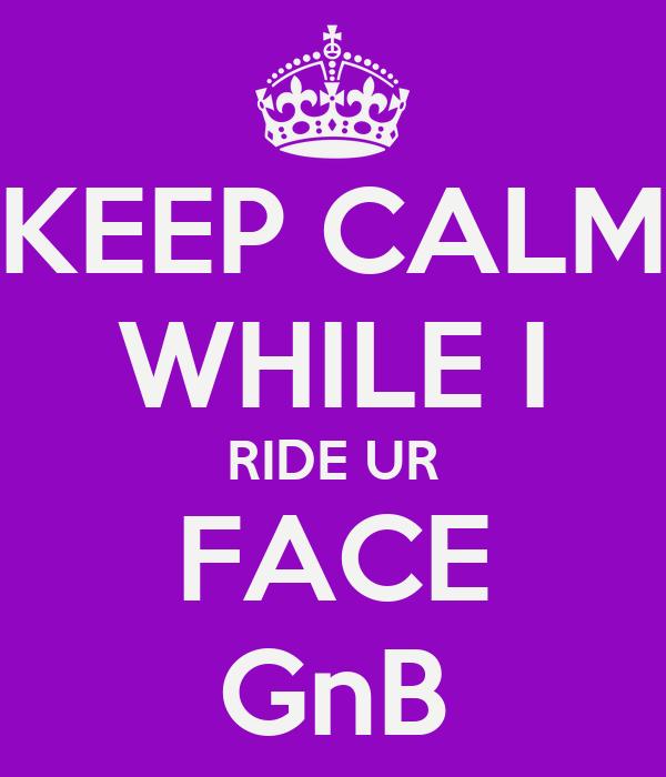 KEEP CALM WHILE I RIDE UR FACE GnB