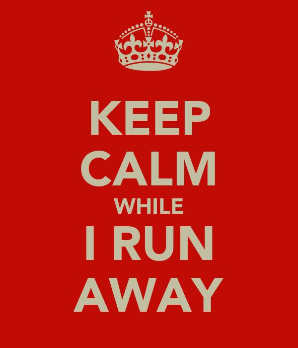 KEEP CALM WHILE I RUN AWAY