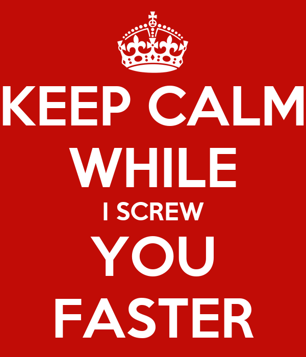 KEEP CALM WHILE I SCREW YOU FASTER