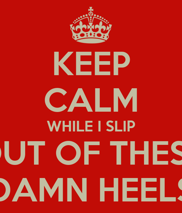 KEEP CALM WHILE I SLIP OUT OF THESE DAMN HEELS