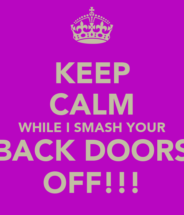 KEEP CALM WHILE I SMASH YOUR BACK DOORS OFF!!!
