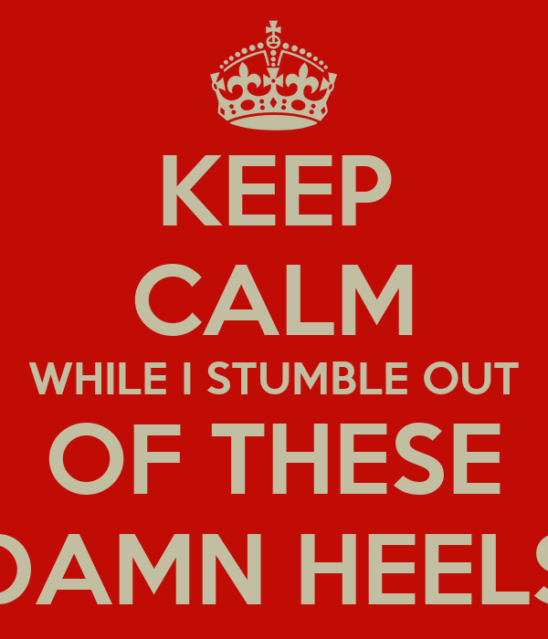 KEEP CALM WHILE I STUMBLE OUT OF THESE DAMN HEELS