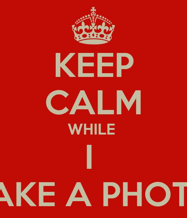 KEEP CALM WHILE  I  TAKE A PHOTO