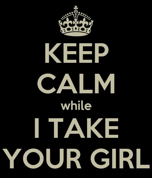 KEEP CALM while I TAKE YOUR GIRL
