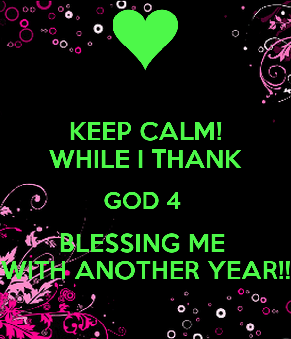 Keep Calm While I Thank God 4 Blessing Me With Another Year