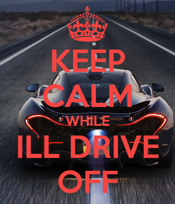 KEEP CALM WHILE ILL DRIVE OFF