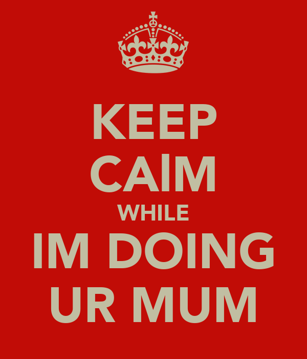 KEEP CAlM WHILE IM DOING UR MUM